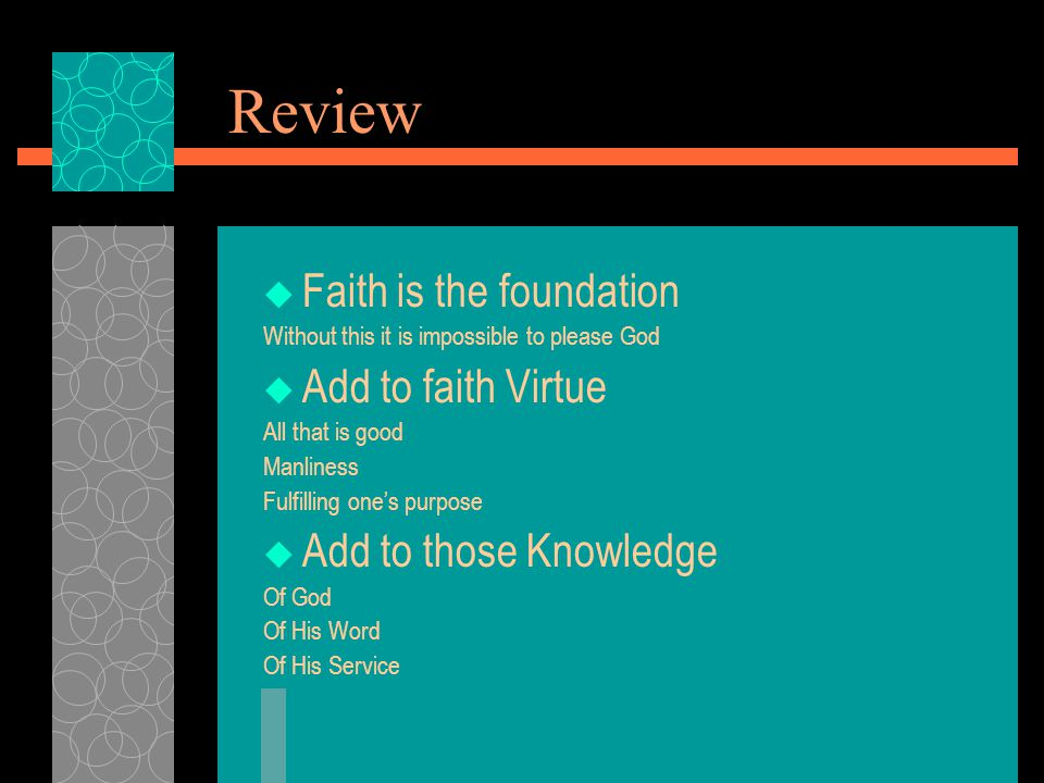 Review  Faith is the foundation Without this it is impossible to please God  Add to faith Virtue All that is good Manliness Fulfilling one's purpose  Add to those Knowledge Of God Of His Word Of His Service