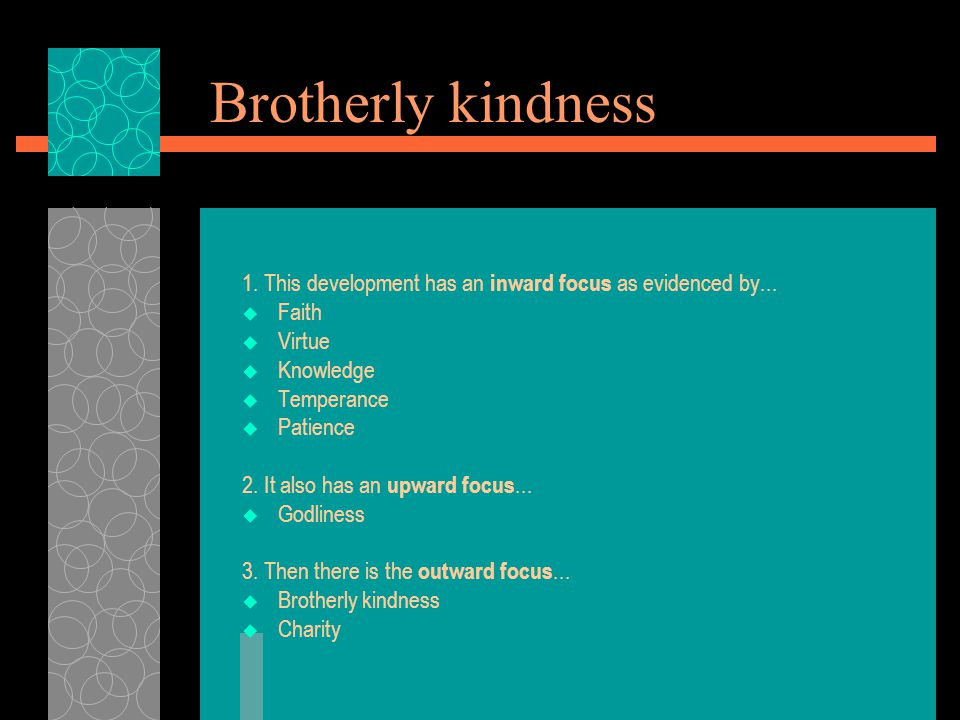 THE DEFINITION OF BROTHERLY KINDNESS  The Greek word is Philadelphia  It literally means the love of brothers