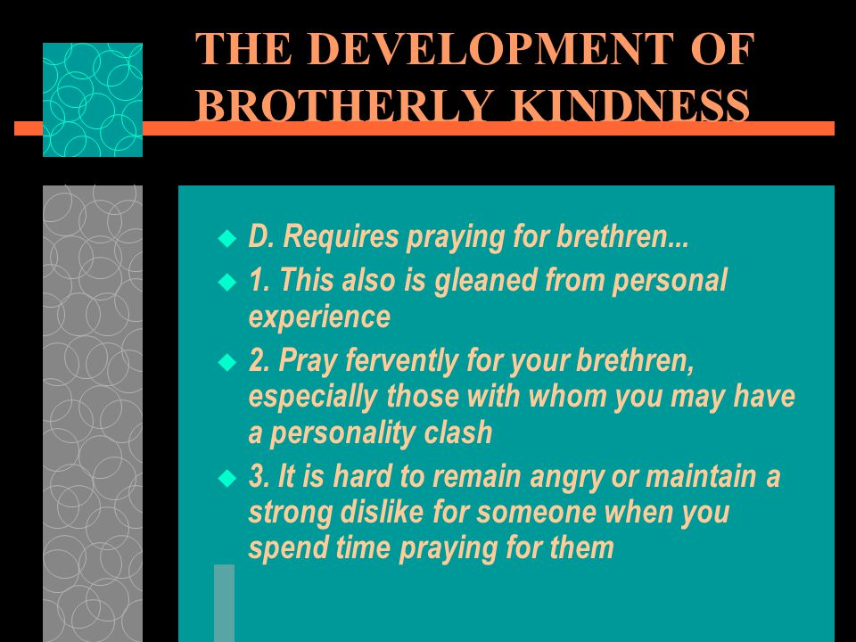 THE DEVELOPMENT OF BROTHERLY KINDNESS  D. Requires praying for brethren...