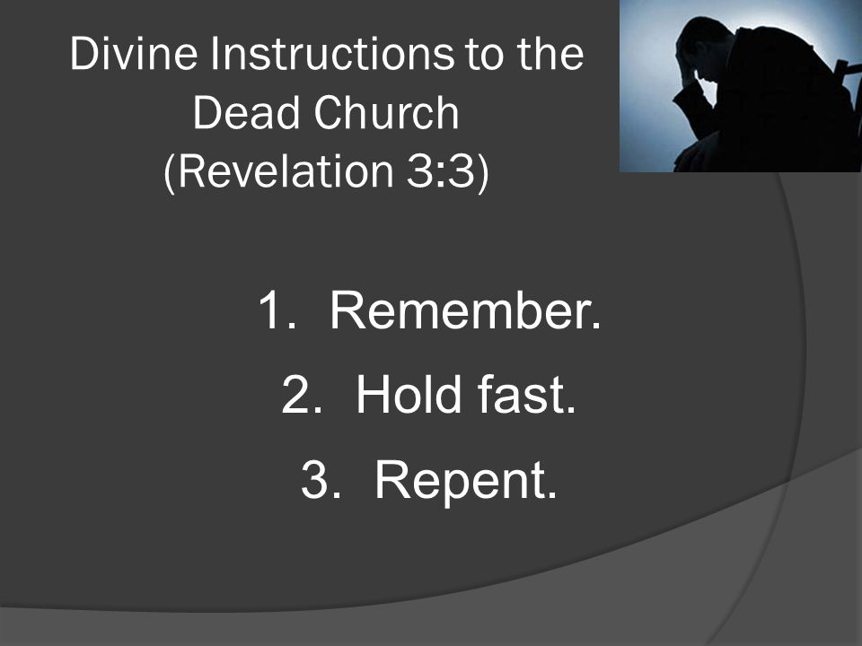 Divine Instructions to the Dead Church (Revelation 3:3) 1. Remember. 2. Hold fast. 3. Repent.