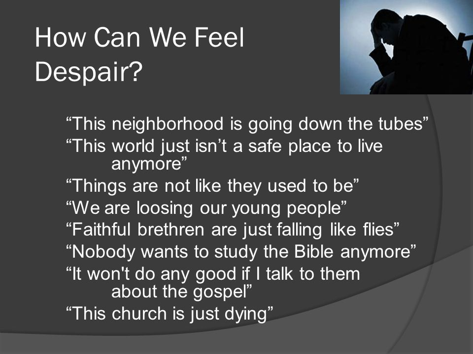 This neighborhood is going down the tubes This world just isn't a safe place to live anymore Things are not like they used to be We are loosing our young people Faithful brethren are just falling like flies Nobody wants to study the Bible anymore It won t do any good if I talk to them about the gospel This church is just dying