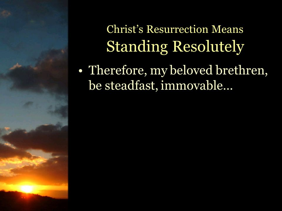 Therefore, my beloved brethren, be steadfast, immovable… Christ's Resurrection Means Standing Resolutely