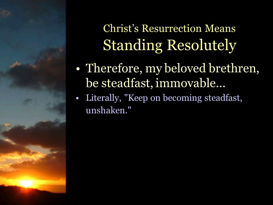 Therefore, my beloved brethren, be steadfast, immovable… Literally, Keep on becoming steadfast, unshaken. Christ's Resurrection Means Standing Resolutely