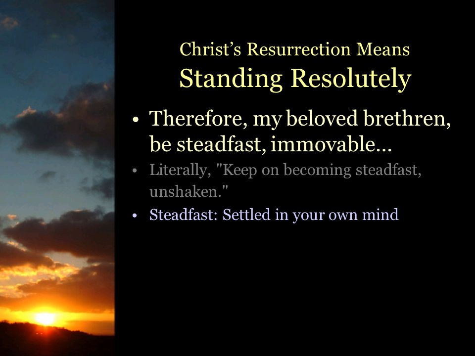 Therefore, my beloved brethren, be steadfast, immovable… Literally, Keep on becoming steadfast, unshaken. Steadfast: Settled in your own mind Christ's Resurrection Means Standing Resolutely