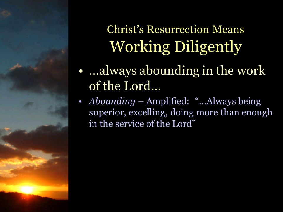 Christ's Resurrection Means Working Diligently …always abounding in the work of the Lord… Abounding – Amplified: …Always being superior, excelling, doing more than enough in the service of the Lord