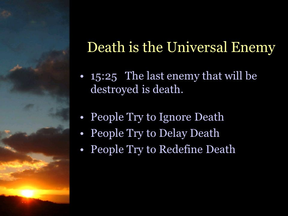 Death is the Universal Enemy 15:25 The last enemy that will be destroyed is death.