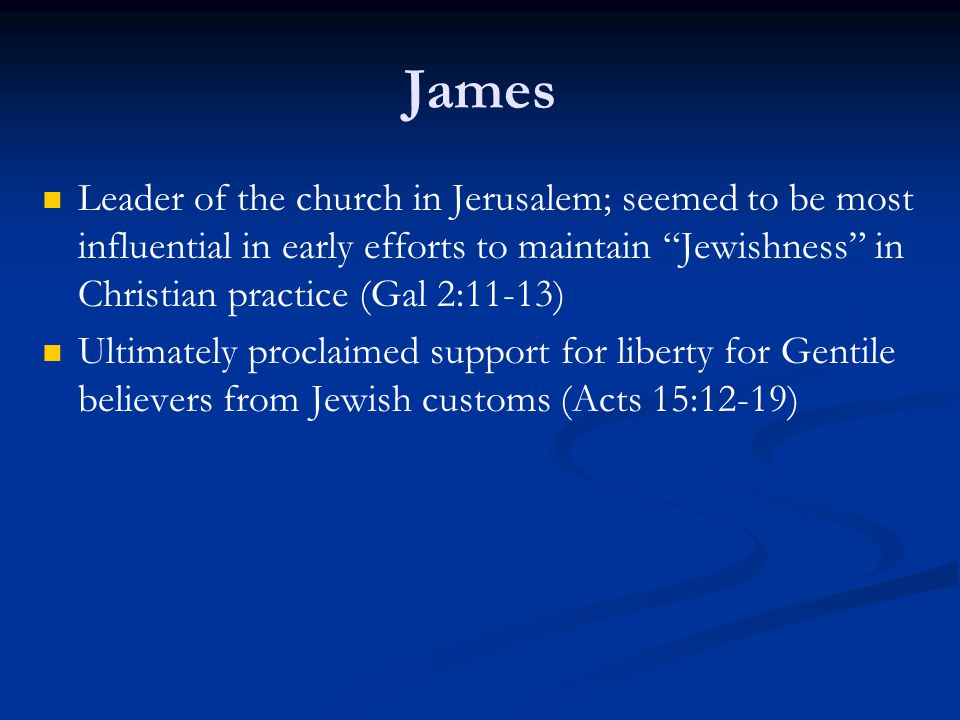 James Leader of the church in Jerusalem; seemed to be most influential in early efforts to maintain Jewishness in Christian practice (Gal 2:11-13) Ultimately proclaimed support for liberty for Gentile believers from Jewish customs (Acts 15:12-19)