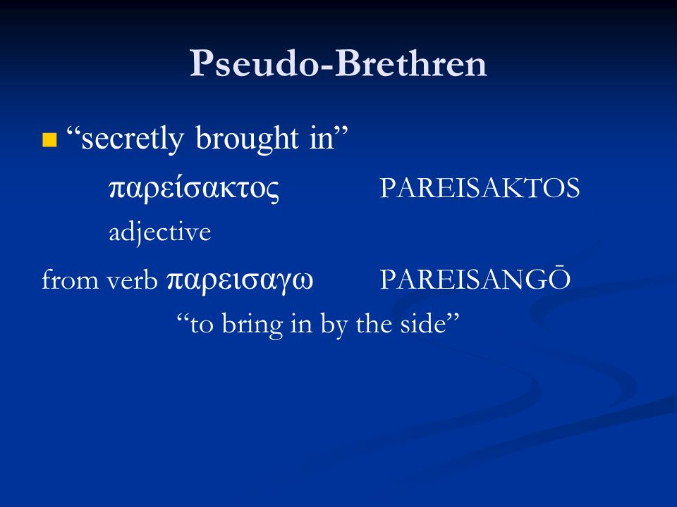 Pseudo-Brethren secretly brought in παρείσακτος PAREISAKTOS adjective from verb παρεισαγω PAREISANGŌ to bring in by the side