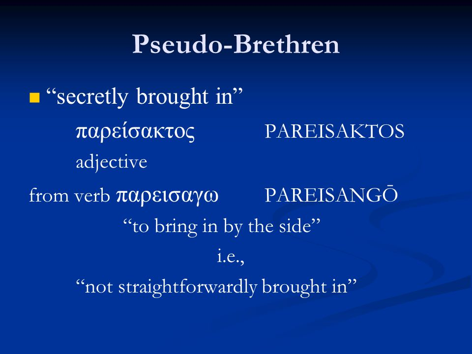 Pseudo-Brethren secretly brought in παρείσακτος PAREISAKTOS adjective from verb παρεισαγω PAREISANGŌ to bring in by the side i.e., not straightforwardly brought in