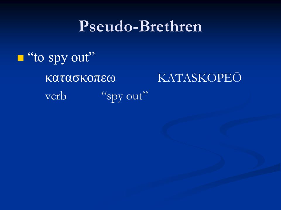 Pseudo-Brethren to spy out κατασκοπεω KATASKOPEŌ verb spy out
