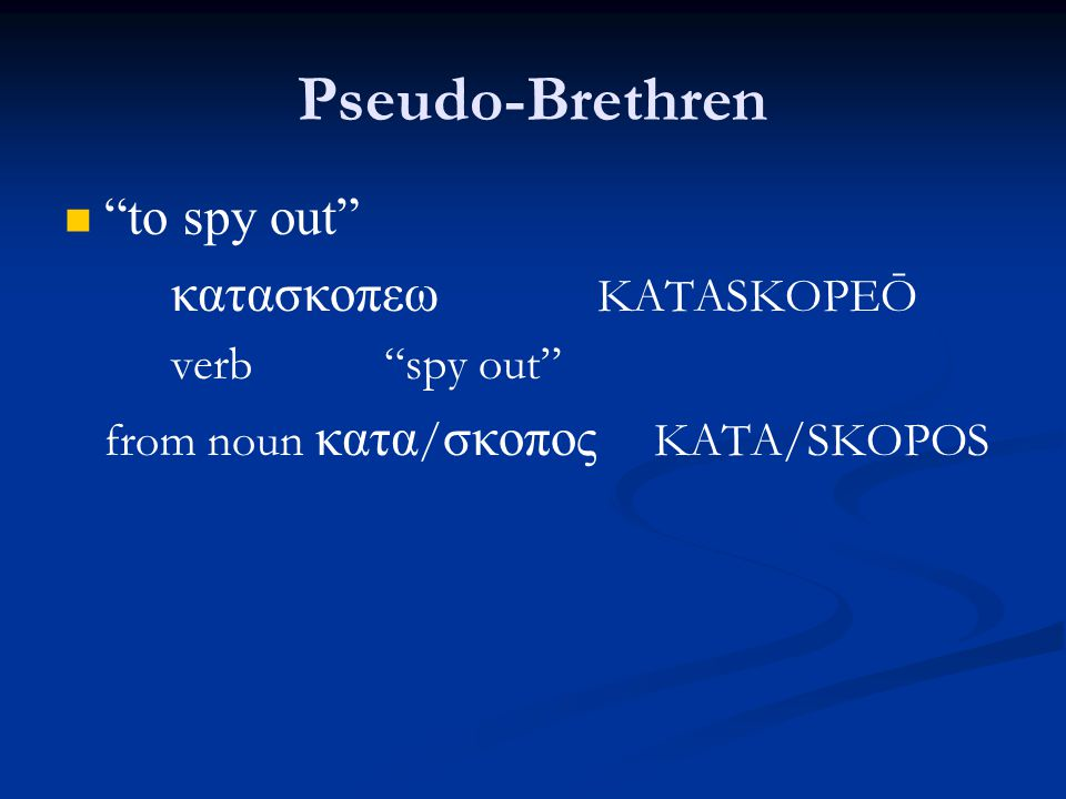 Pseudo-Brethren to spy out κατασκοπεω KATASKOPEŌ verb spy out from noun κατα / σκοπος KATA/SKOPOS