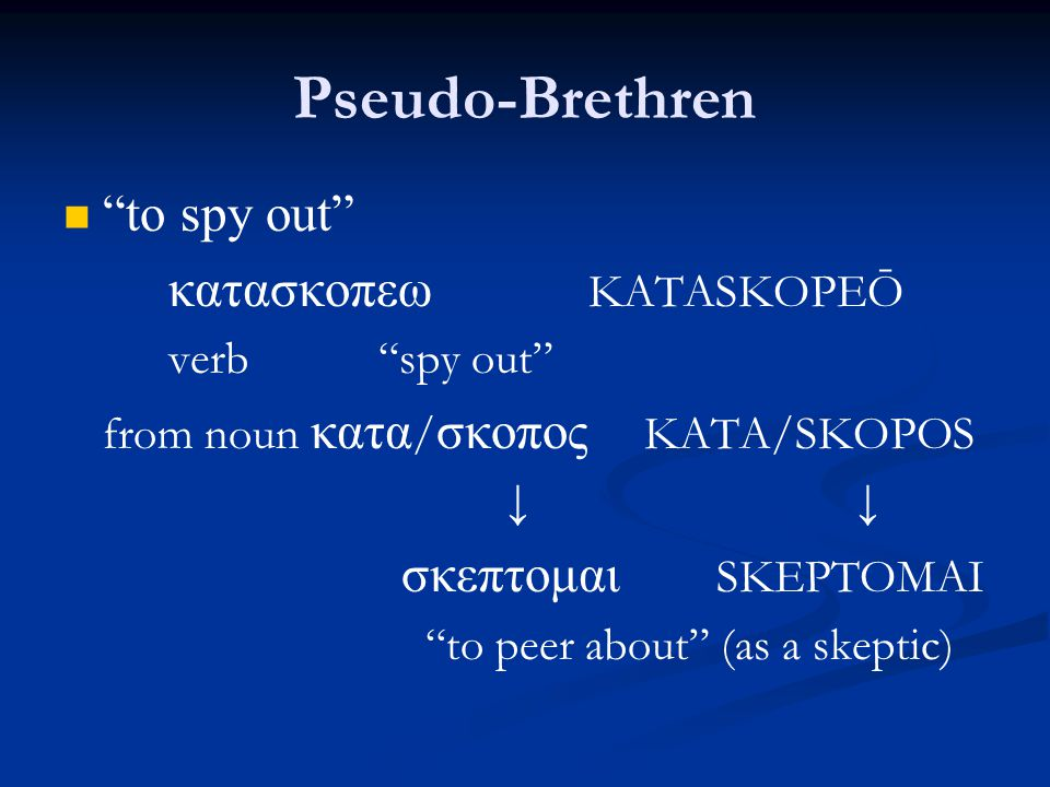 Pseudo-Brethren to spy out κατασκοπεω KATASKOPEŌ verb spy out from noun κατα / σκοπος KATA/SKOPOS ↓ ↓ σκεπτομαι SKEPTOMAI to peer about (as a skeptic)