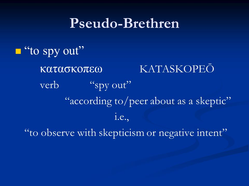 Pseudo-Brethren to spy out κατασκοπεω KATASKOPEŌ verb spy out according to/peer about as a skeptic i.e., to observe with skepticism or negative intent