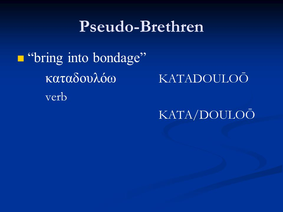 Pseudo-Brethren bring into bondage καταδουλόω KATADOULOŌ verb KATA/DOULOŌ