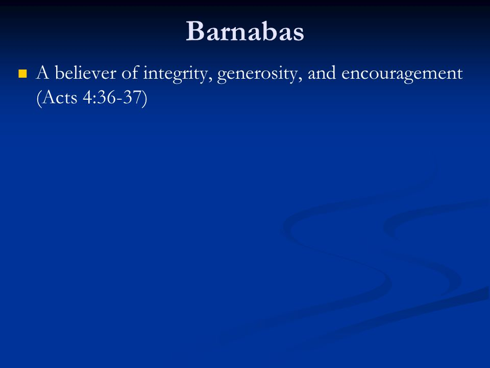 Barnabas A believer of integrity, generosity, and encouragement (Acts 4:36-37)