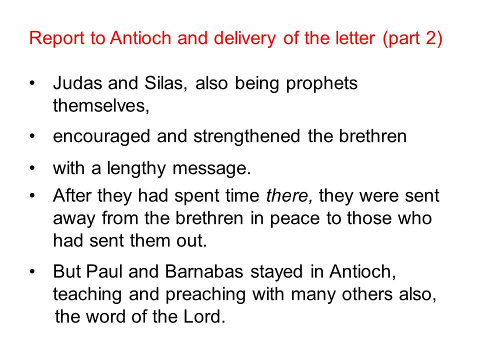 Report to Antioch and delivery of the letter (part 2) Judas and Silas, also being prophets themselves, encouraged and strengthened the brethren with a