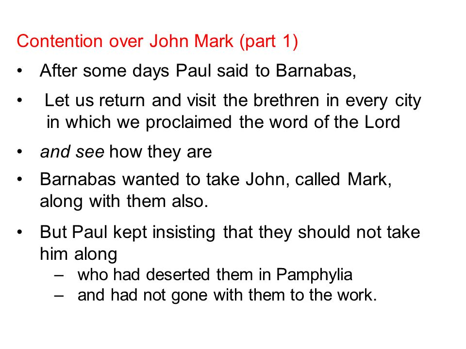 Contention over John Mark (part 1) After some days Paul said to Barnabas, Let us return and visit the brethren in every city in which we proclaimed th