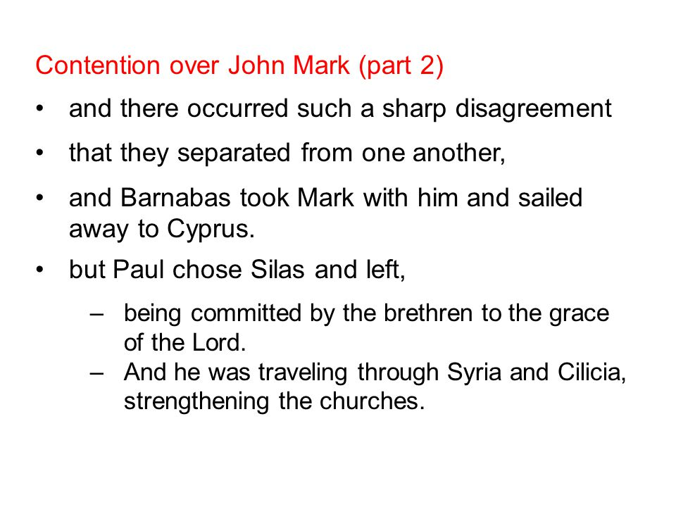 Contention over John Mark (part 2) and there occurred such a sharp disagreement that they separated from one another, and Barnabas took Mark with him