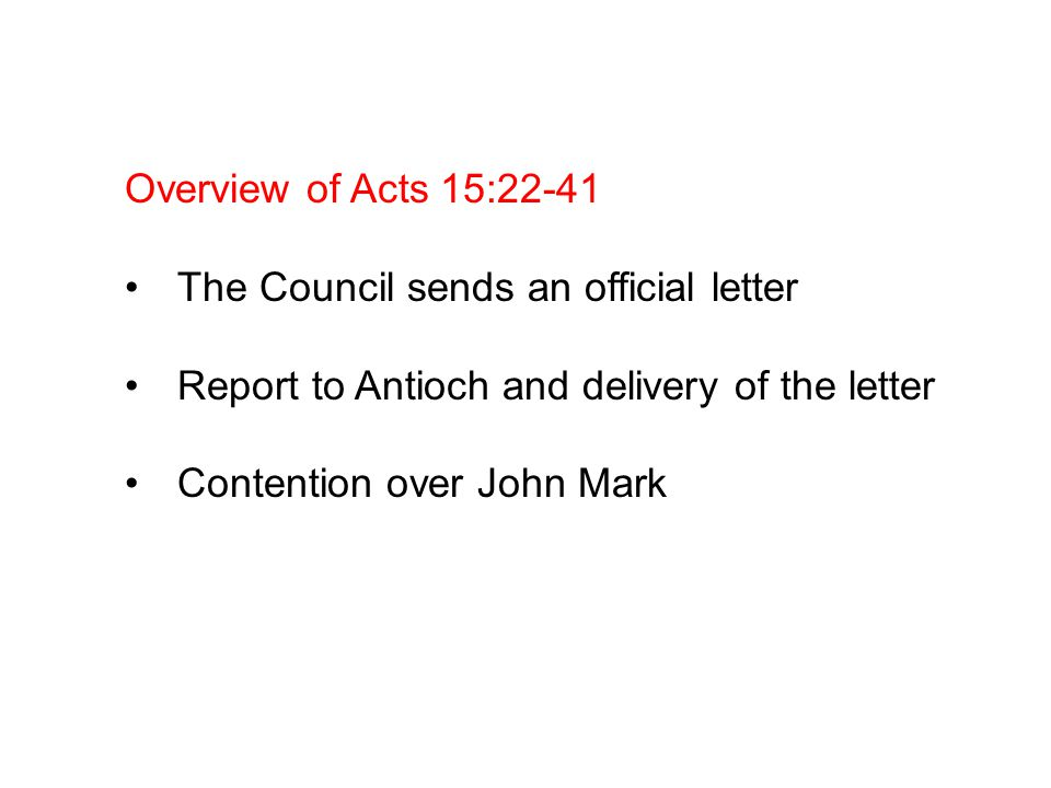 Overview of Acts 15:22-41 The Council sends an official letter Report to Antioch and delivery of the letter Contention over John Mark