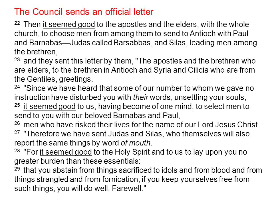 The Council sends an official letter (part 1) it seemed good - to personally determine or resolve to the apostles to the elders, with the whole church, to choose men from among them to send to Antioch with Paul and Barnabas Judas called Barsabbas and Silas leading men among the brethren, they sent this letter by them
