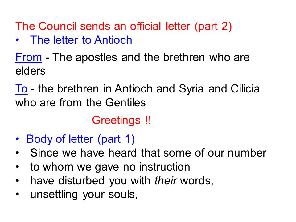 The Council sends an official letter (part 2) The letter to Antioch From - The apostles and the brethren who are elders To - the brethren in Antioch a