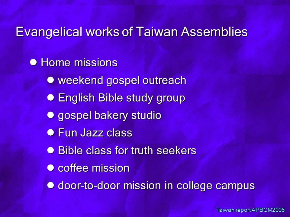 Evangelical works of Taiwan Assemblies Home missions Home missions weekend gospel outreach weekend gospel outreach English Bible study group English Bible study group gospel bakery studio gospel bakery studio Fun Jazz class Fun Jazz class Bible class for truth seekers Bible class for truth seekers coffee mission coffee mission door-to-door mission in college campus door-to-door mission in college campus Taiwan report APBCM2006