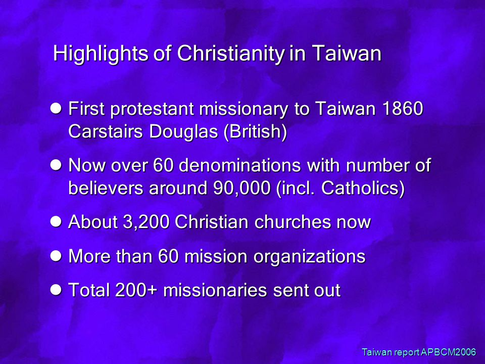 Highlights of Christianity in Taiwan First protestant missionary to Taiwan 1860 Carstairs Douglas (British) First protestant missionary to Taiwan 1860 Carstairs Douglas (British) Now over 60 denominations with number of believers around 90,000 (incl.