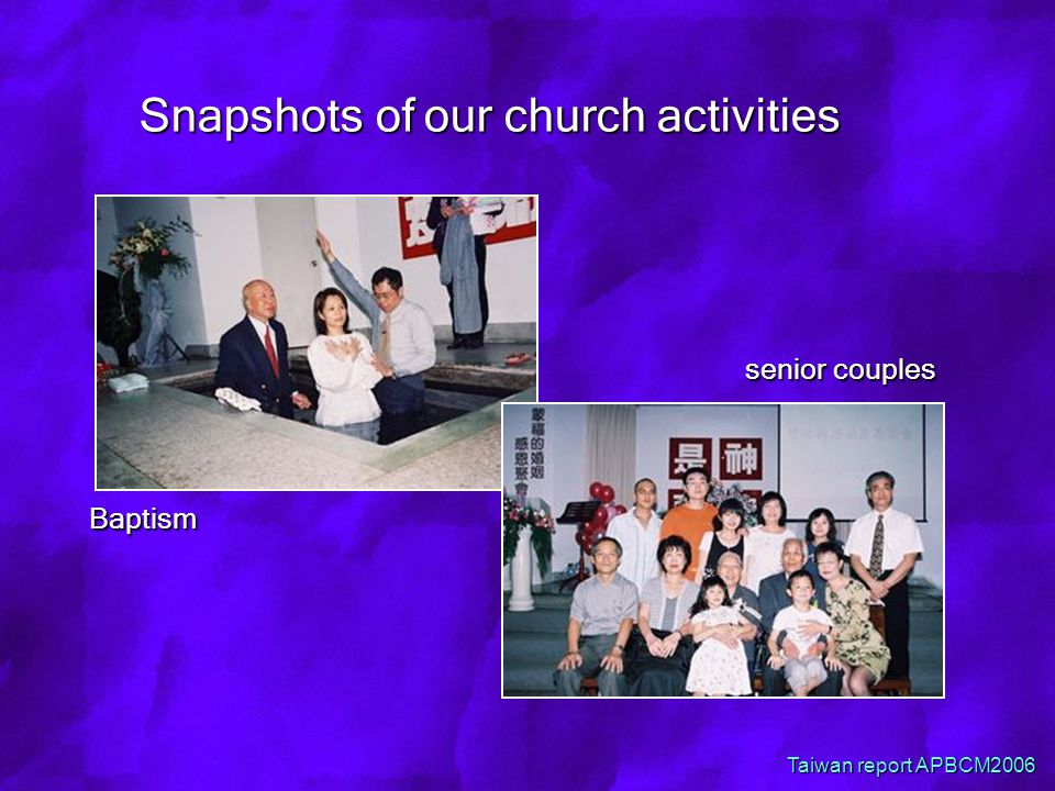 Snapshots of our church activities Baptism senior couples senior couples Taiwan report APBCM2006