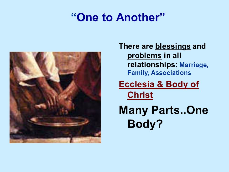 One to Another There are blessings and problems in all relationships: Marriage, Family, Associations Ecclesia & Body of Christ Many Parts..One Body