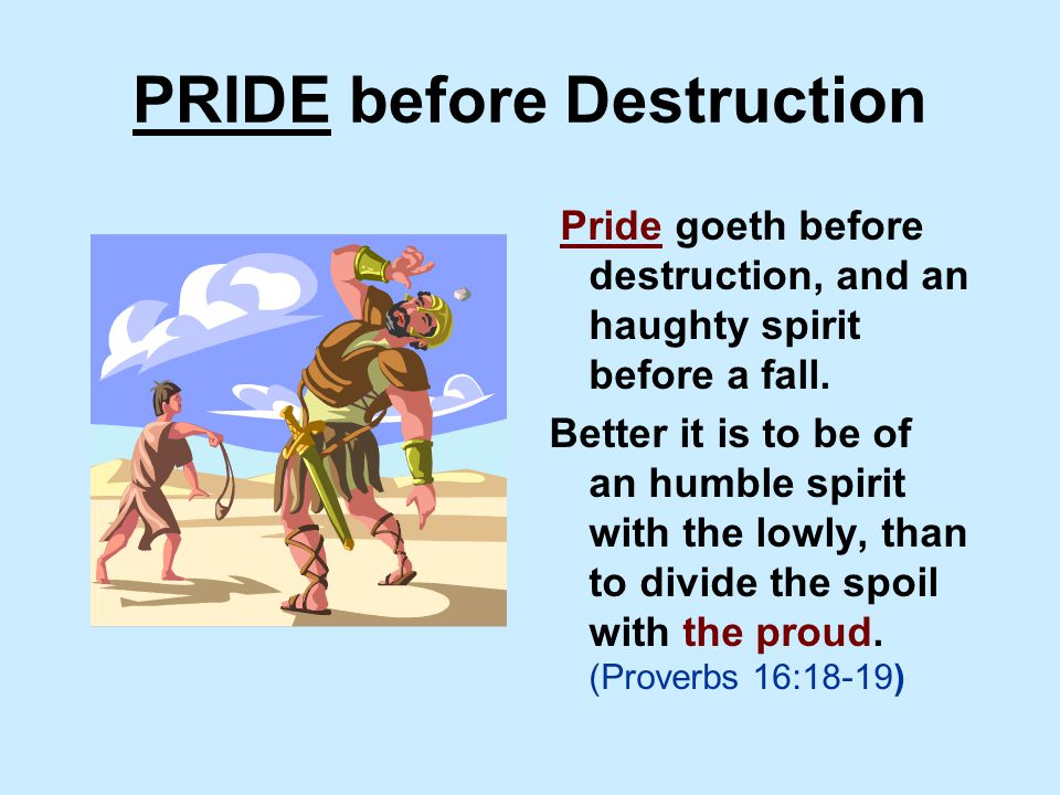 PRIDE before Destruction Pride goeth before destruction, and an haughty spirit before a fall.