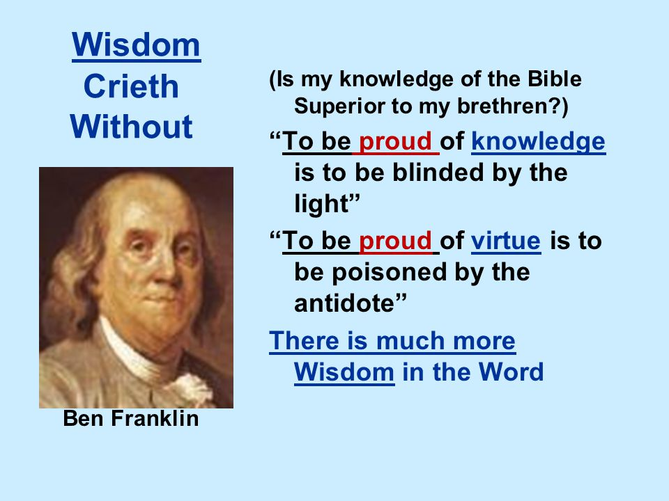 Wisdom Crieth Without (Is my knowledge of the Bible Superior to my brethren ) To be proud of knowledge is to be blinded by the light To be proud of virtue is to be poisoned by the antidote There is much more Wisdom in the Word Ben Franklin