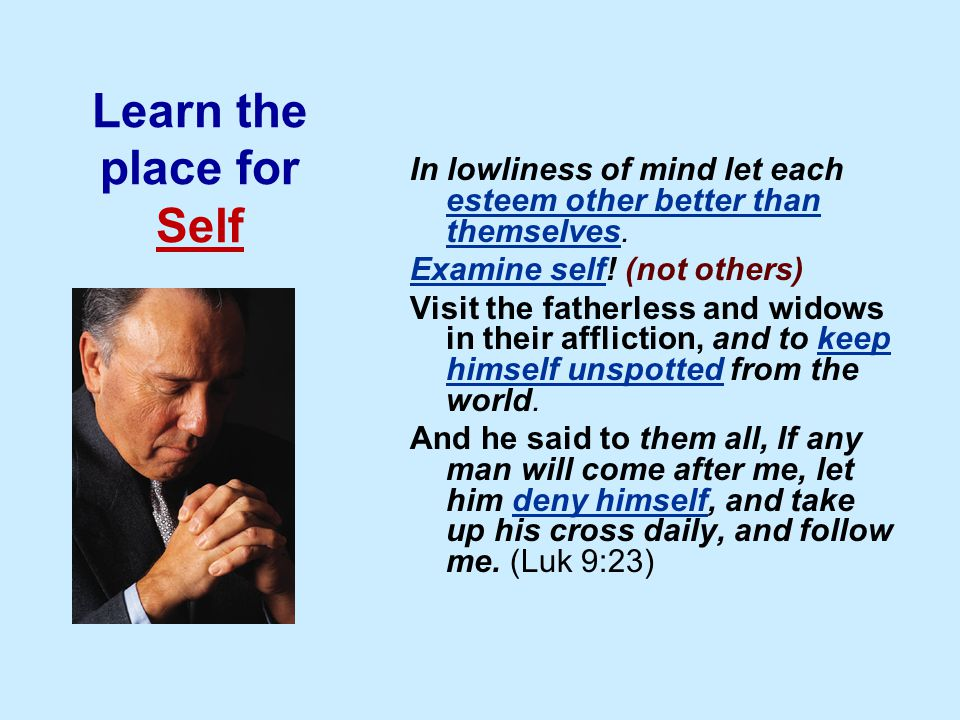 Learn the place for Self In lowliness of mind let each esteem other better than themselves.
