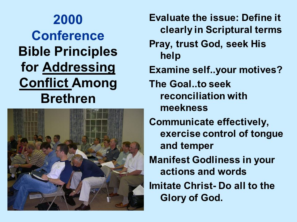 2000 Conference Bible Principles for Addressing Conflict Among Brethren Evaluate the issue: Define it clearly in Scriptural terms Pray, trust God, seek His help Examine self..your motives.