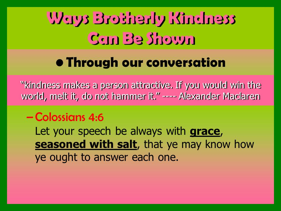 Ways Brotherly Kindness Can Be Shown Through our conversation –Colossians 4:6 Let your speech be always with grace, seasoned with salt, that ye may know how ye ought to answer each one.