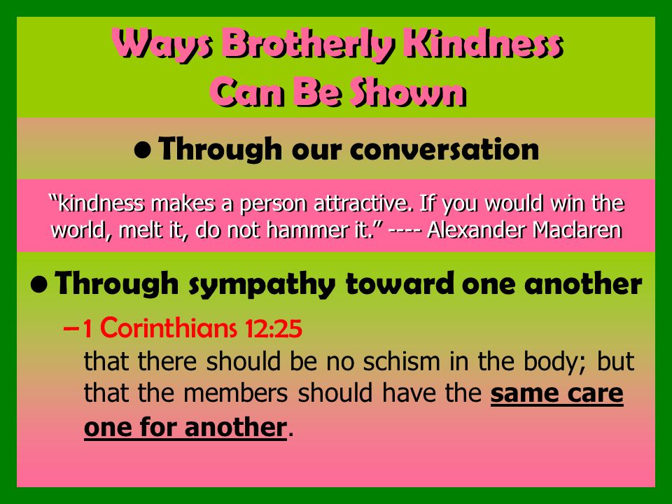Ways Brotherly Kindness Can Be Shown Through our conversation Through sympathy toward one another –1 Corinthians 12:25 that there should be no schism in the body; but that the members should have the same care one for another.