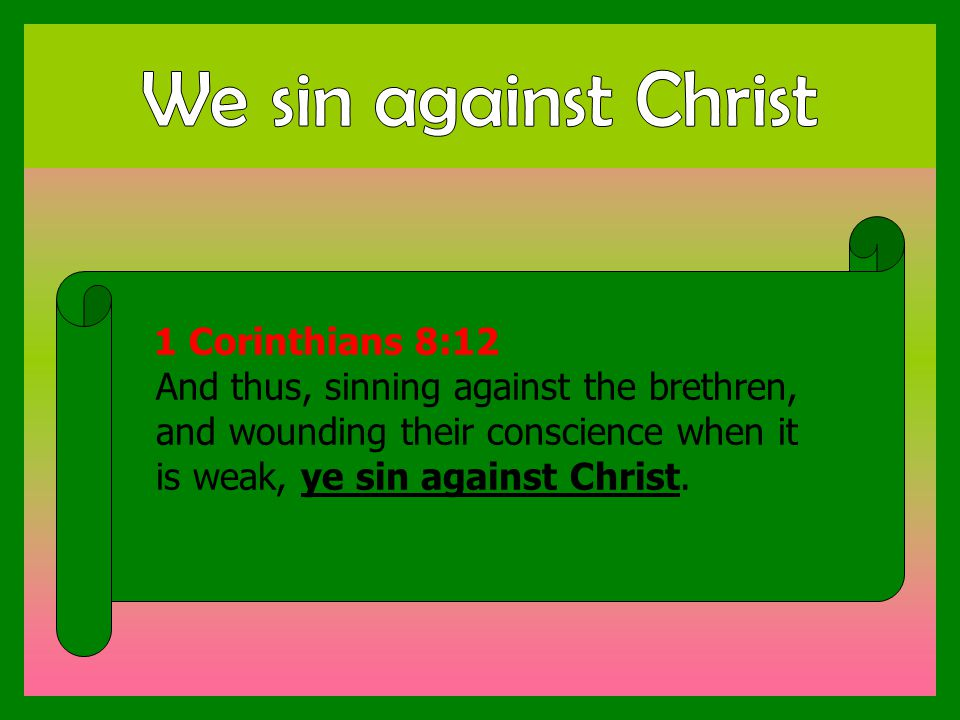 1 Corinthians 8:12 And thus, sinning against the brethren, and wounding their conscience when it is weak, ye sin against Christ.