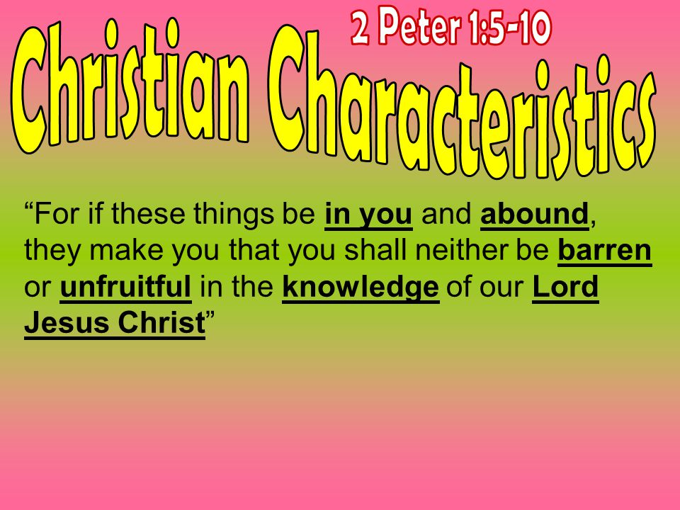 For if these things be in you and abound, they make you that you shall neither be barren or unfruitful in the knowledge of our Lord Jesus Christ
