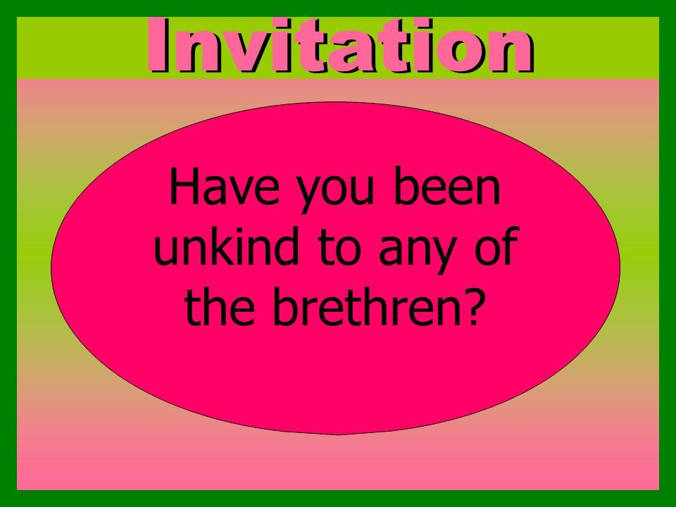 Invitation Have you been unkind to any of the brethren