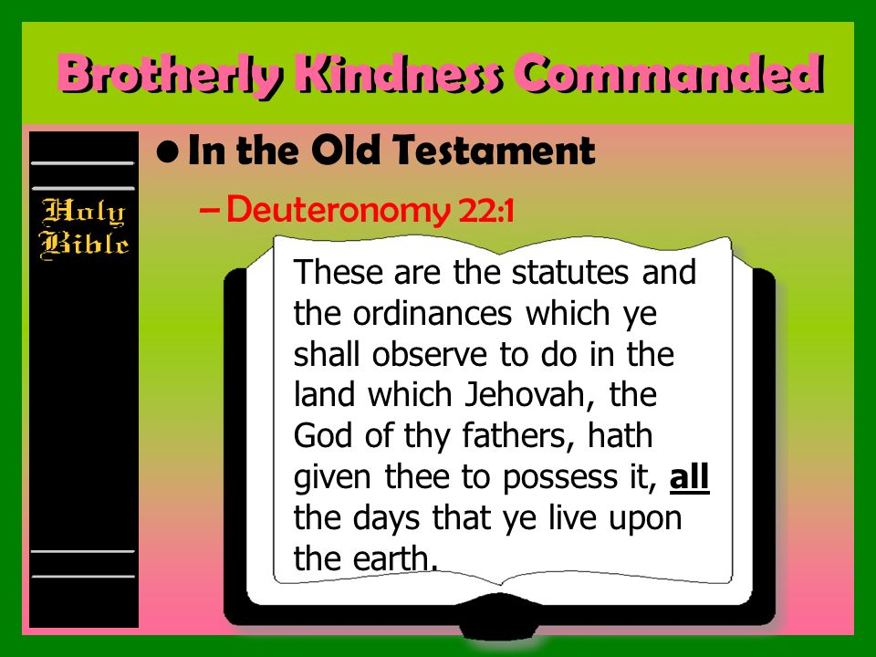 Brotherly Kindness Commanded In the Old Testament –Deuteronomy 22:1 These are the statutes and the ordinances which ye shall observe to do in the land which Jehovah, the God of thy fathers, hath given thee to possess it, all the days that ye live upon the earth.