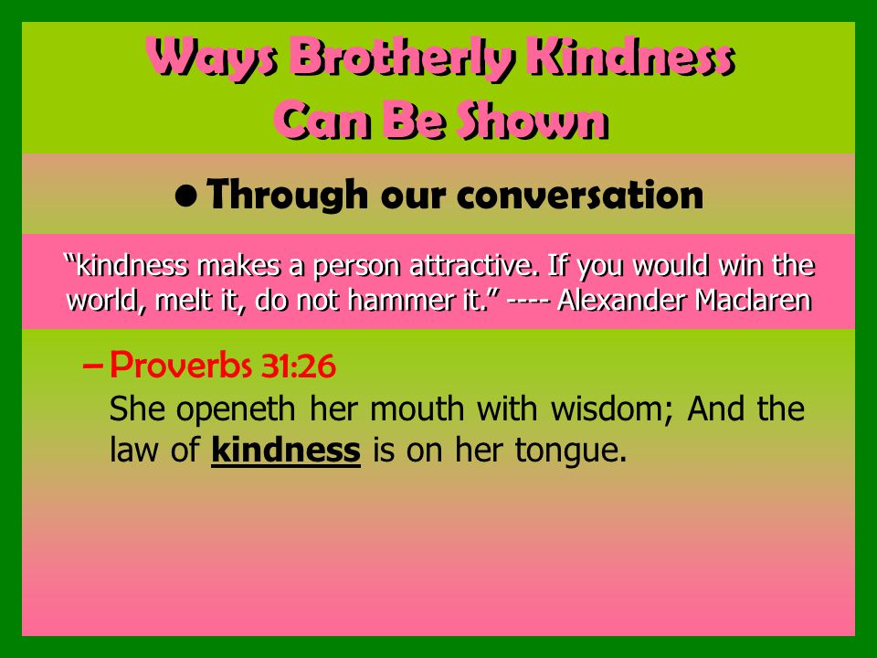Ways Brotherly Kindness Can Be Shown Through our conversation –Proverbs 31:26 She openeth her mouth with wisdom; And the law of kindness is on her tongue.