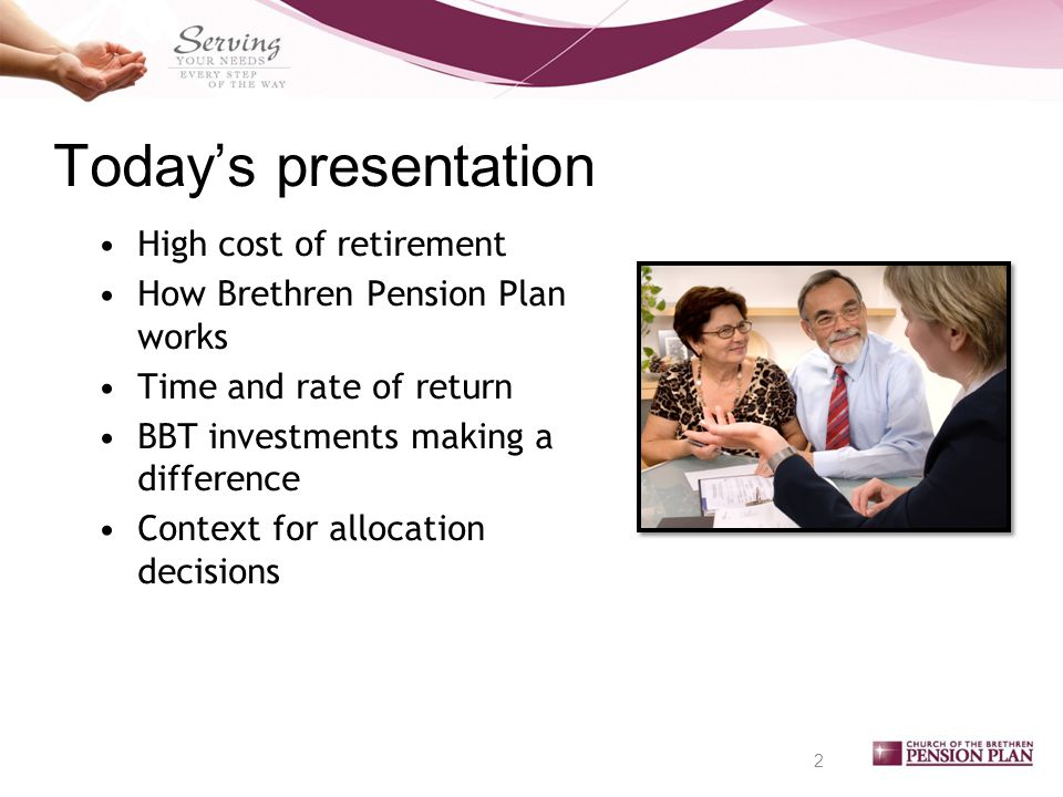 Today's presentation High cost of retirement How Brethren Pension Plan works Time and rate of return BBT investments making a difference Context for allocation decisions 2