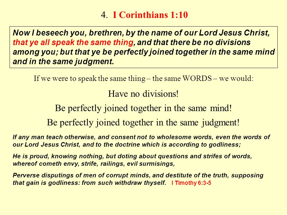 4. I Corinthians 1:10 Now I beseech you, brethren, by the name of our Lord Jesus Christ, that ye all speak the same thing, and that there be no divisi