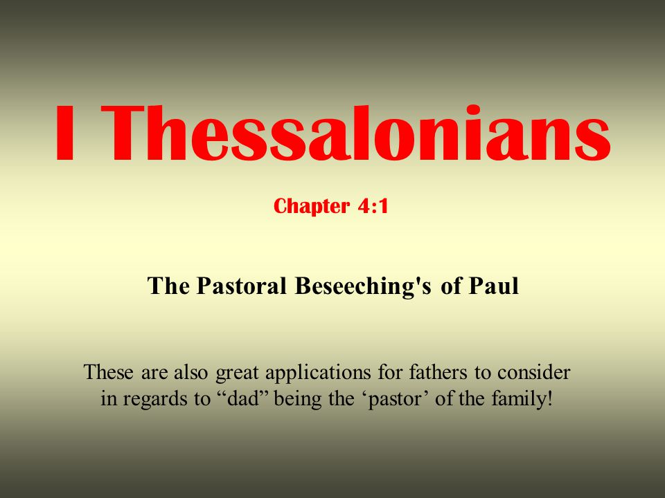 I Thessalonians Chapter 4:1 The Pastoral Beseeching s of Paul These are also great applications for fathers to consider in regards to dad being the 'pastor' of the family!