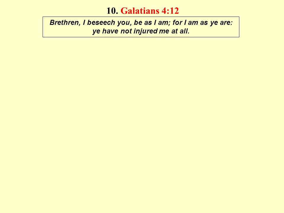 10. Galatians 4:12 Brethren, I beseech you, be as I am; for I am as ye are: ye have not injured me at all.