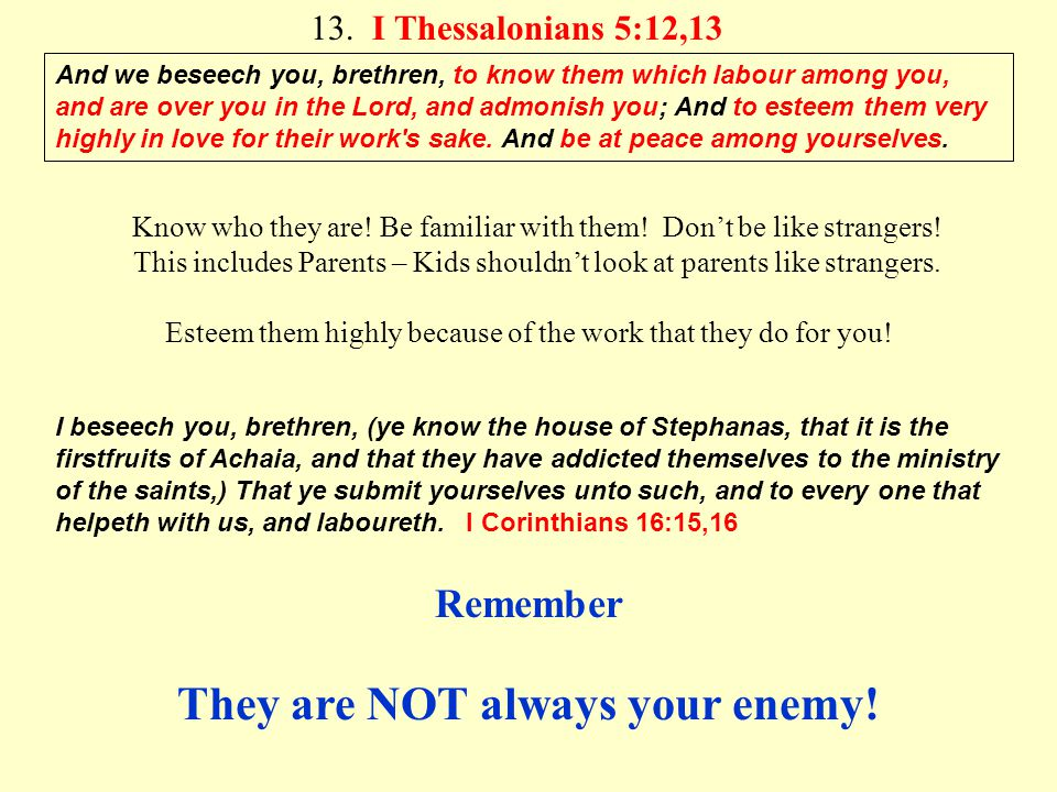 13. I Thessalonians 5:12,13 And we beseech you, brethren, to know them which labour among you, and are over you in the Lord, and admonish you; And to