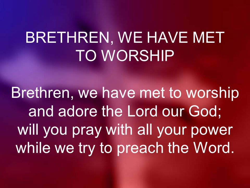 BRETHREN, WE HAVE MET TO WORSHIP Brethren, we have met to worship and adore the Lord our God; will you pray with all your power while we try to preach the Word.