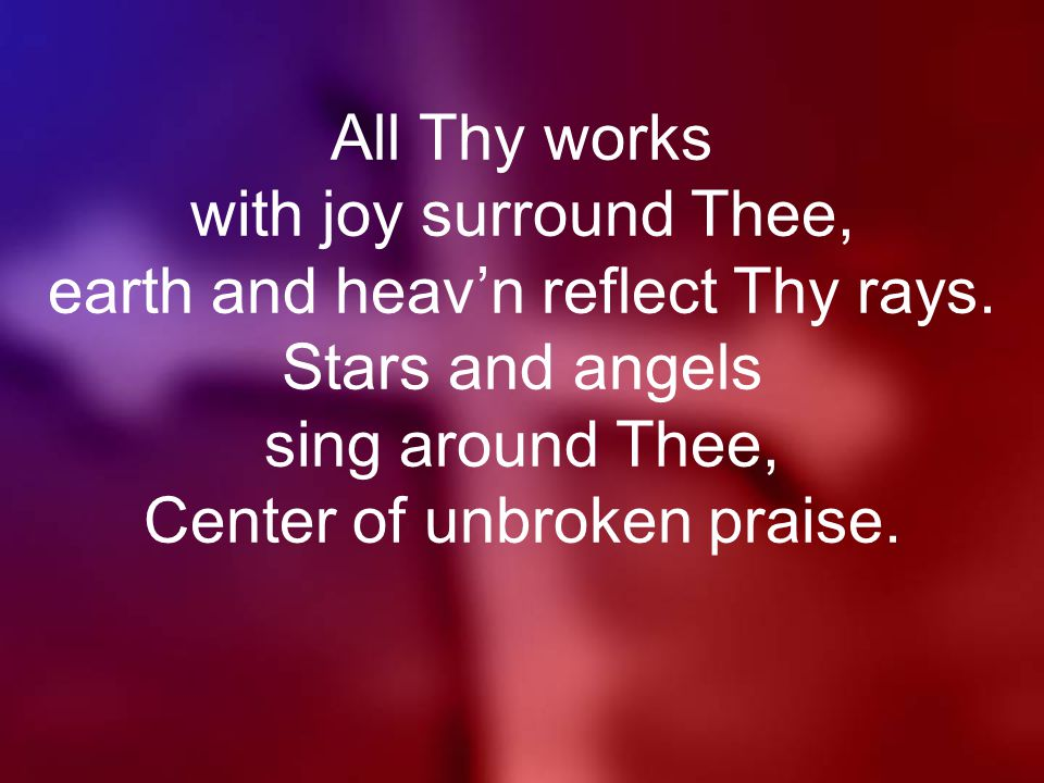 All Thy works with joy surround Thee, earth and heav'n reflect Thy rays.