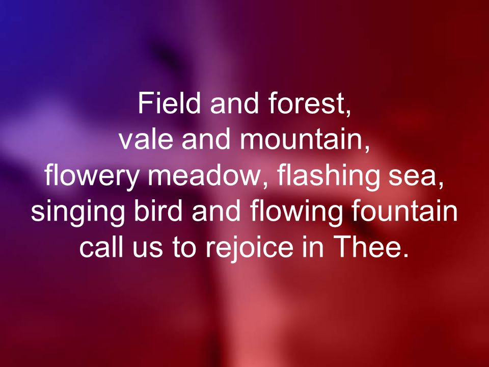 Field and forest, vale and mountain, flowery meadow, flashing sea, singing bird and flowing fountain call us to rejoice in Thee.