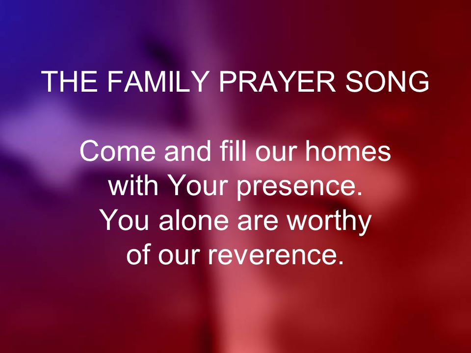 THE FAMILY PRAYER SONG Come and fill our homes with Your presence.
