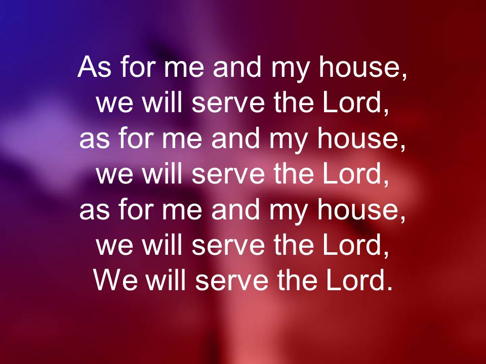 As for me and my house, we will serve the Lord, as for me and my house, we will serve the Lord, as for me and my house, we will serve the Lord, We will serve the Lord.